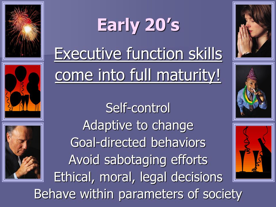 Early 20's Executive function skills come into full maturity!