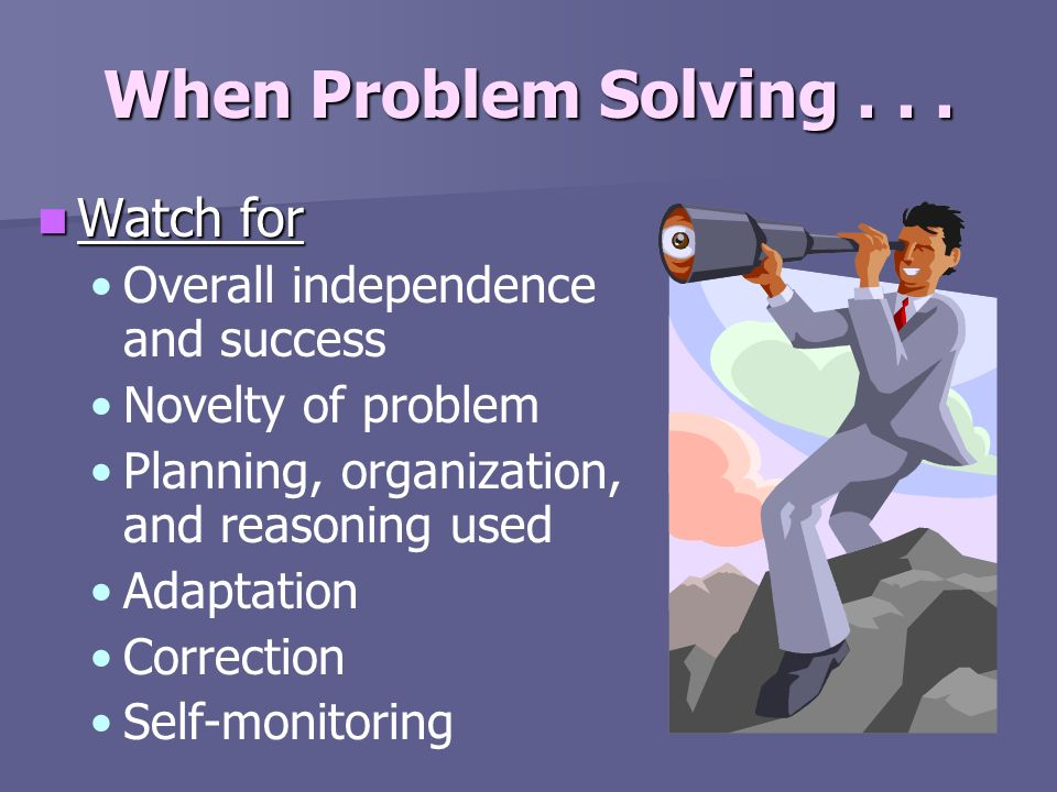 When Problem Solving . . . Watch for Overall independence and success