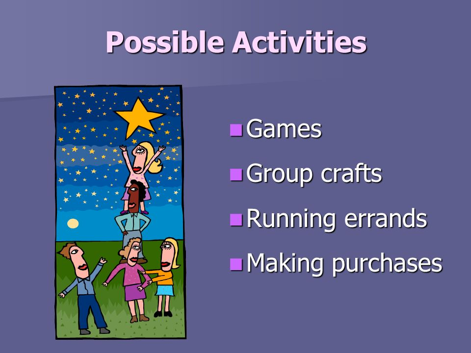 Possible Activities Games Group crafts Running errands