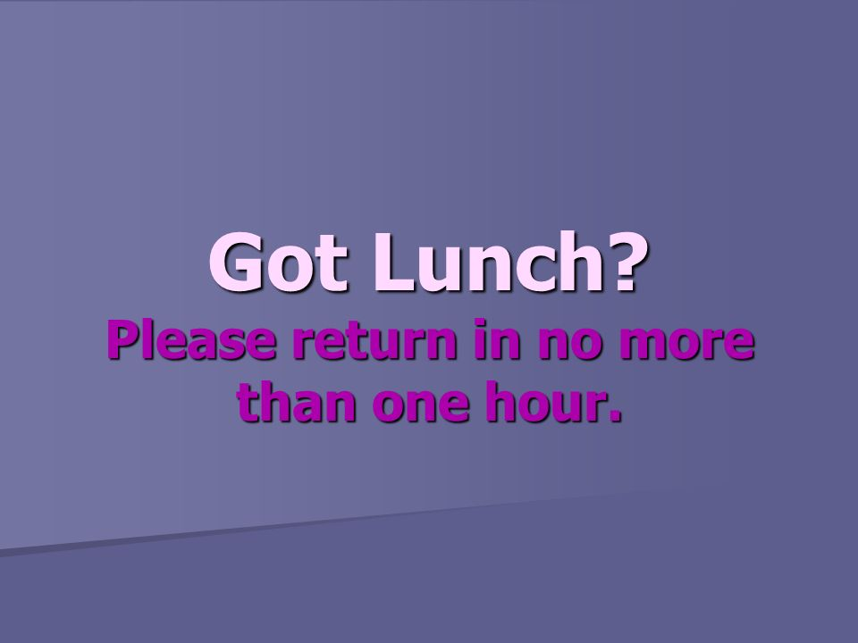 Got Lunch Please return in no more than one hour.