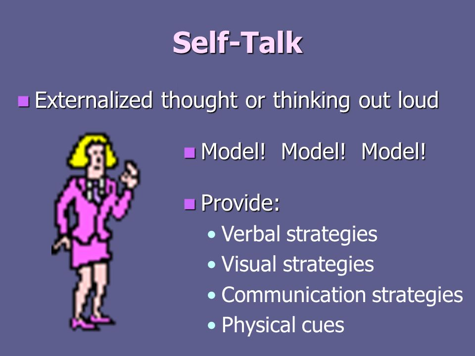 Self-Talk Externalized thought or thinking out loud