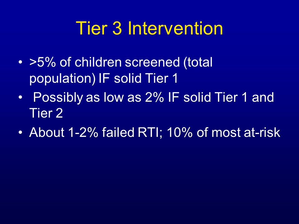 Tier 3 Intervention>5% of children screened (total population) IF solid Tier 1. Possibly as low as 2% IF solid Tier 1 and Tier 2.