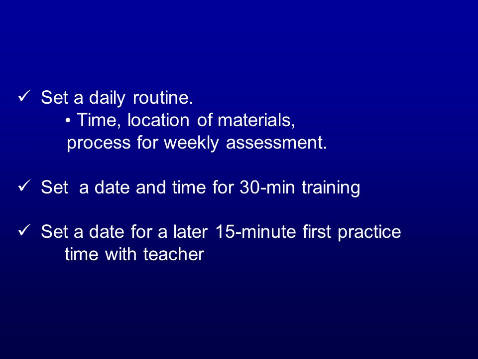 Set a daily routine. Time, location of materials, process for weekly assessment. Set a date and time for 30-min training.