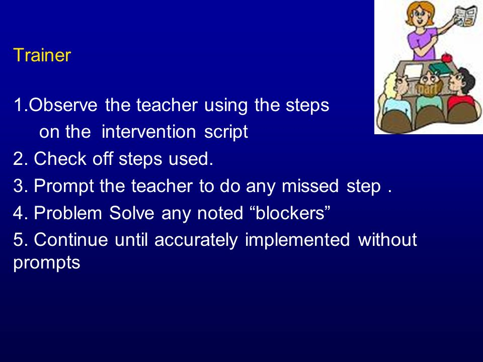 Trainer Observe the teacher using the steps. on the intervention script. 2. Check off steps used.