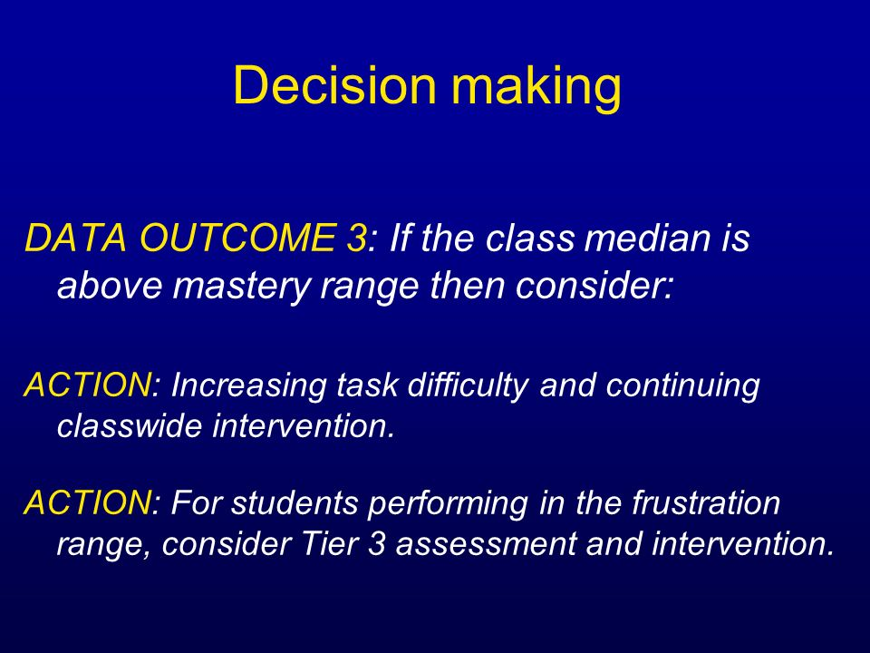 Decision makingDATA OUTCOME 3: If the class median is above mastery range then consider: