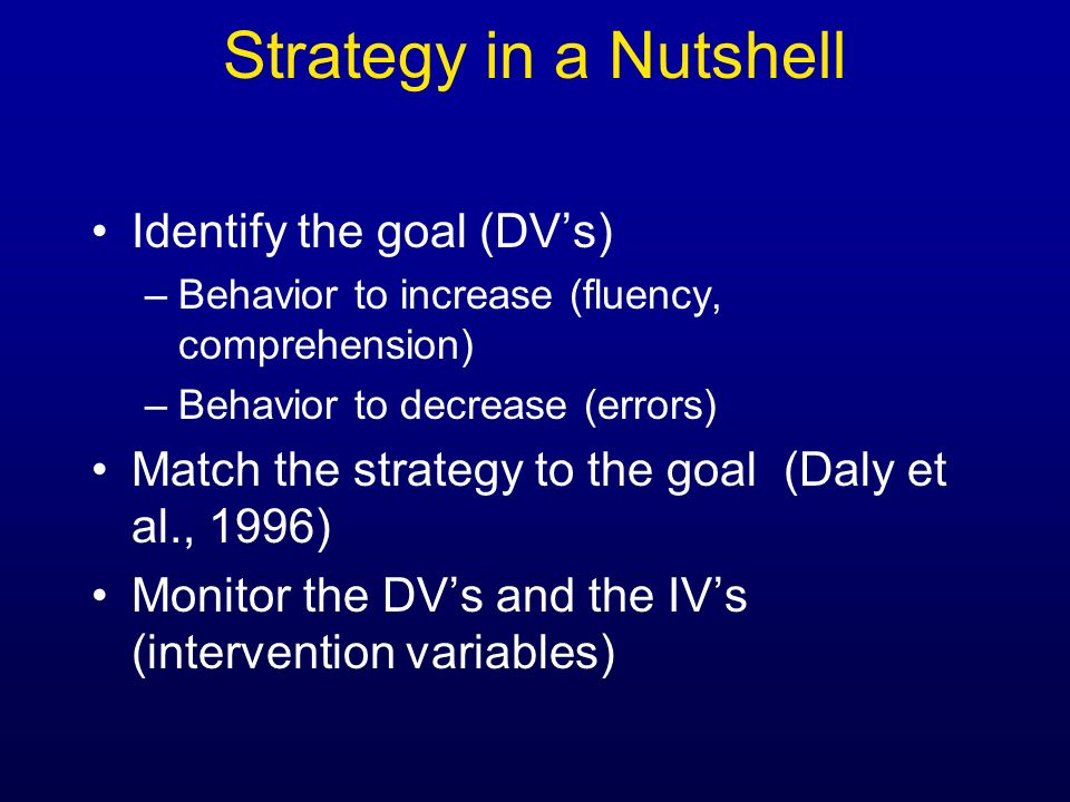Strategy in a Nutshell Identify the goal (DV's)