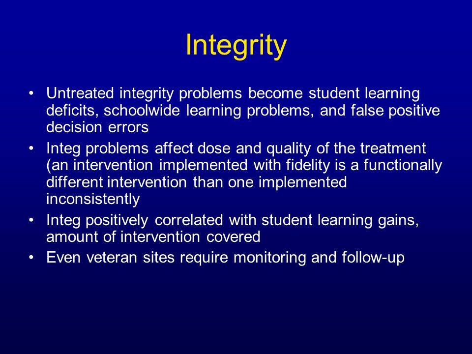 IntegrityUntreated integrity problems become student learning deficits, schoolwide learning problems, and false positive decision errors.