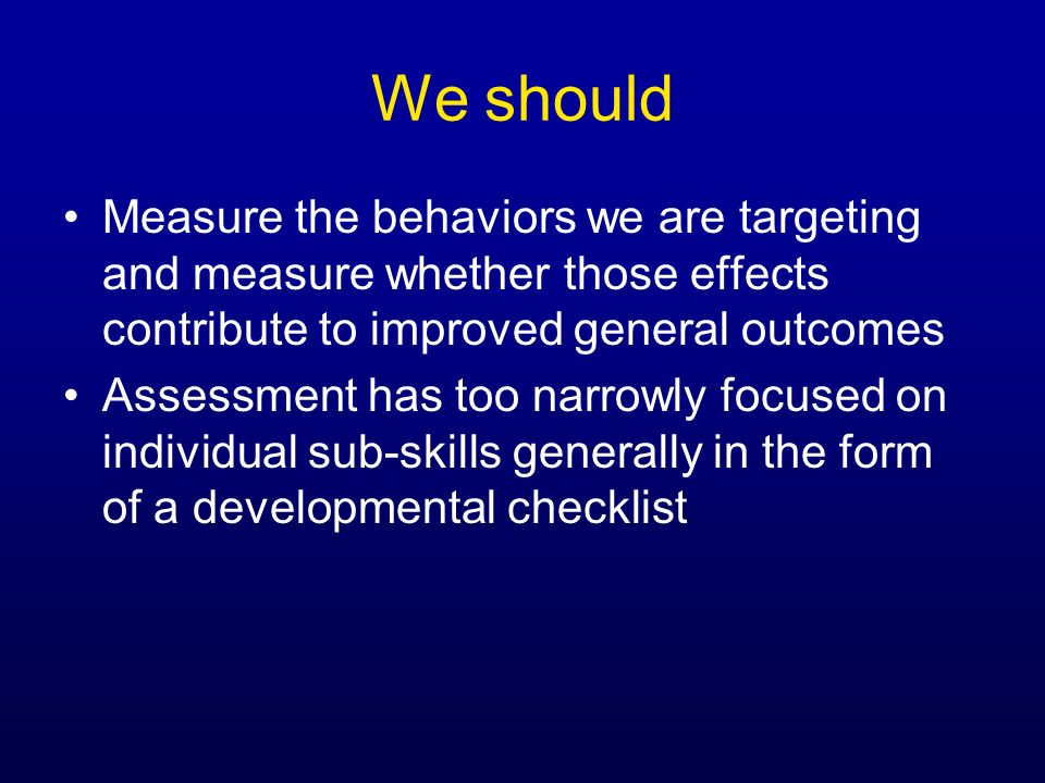 We shouldMeasure the behaviors we are targeting and measure whether those effects contribute to improved general outcomes.