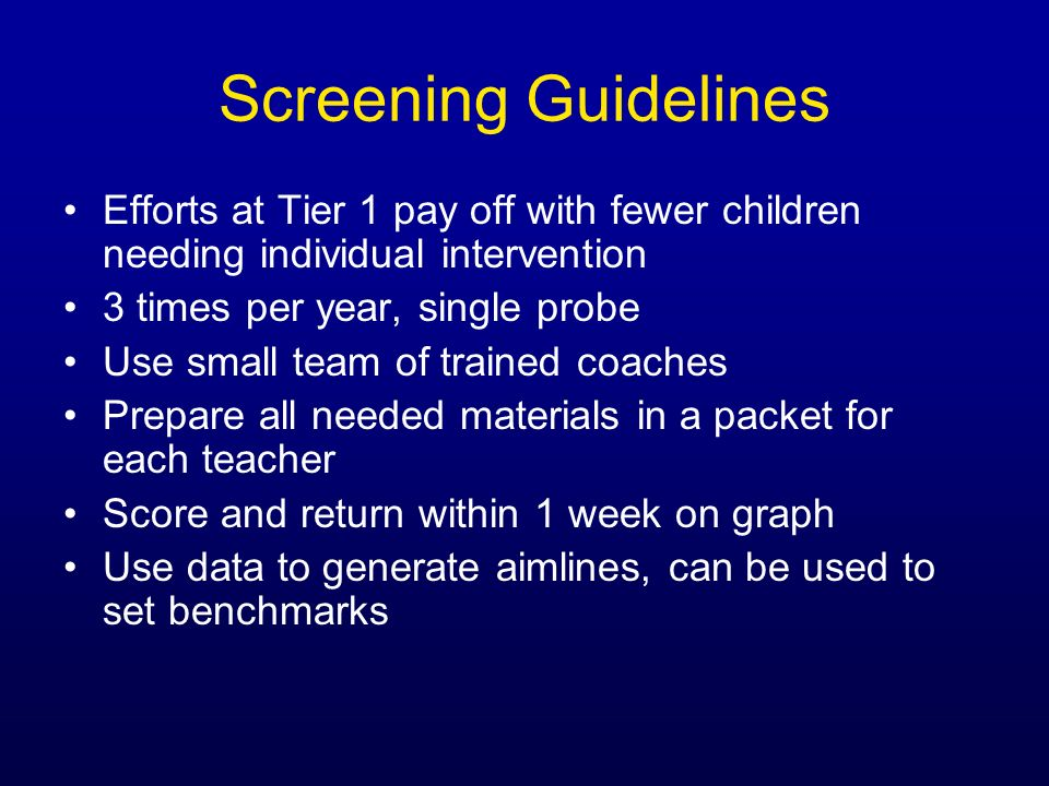 Screening GuidelinesEfforts at Tier 1 pay off with fewer children needing individual intervention. 3 times per year, single probe.