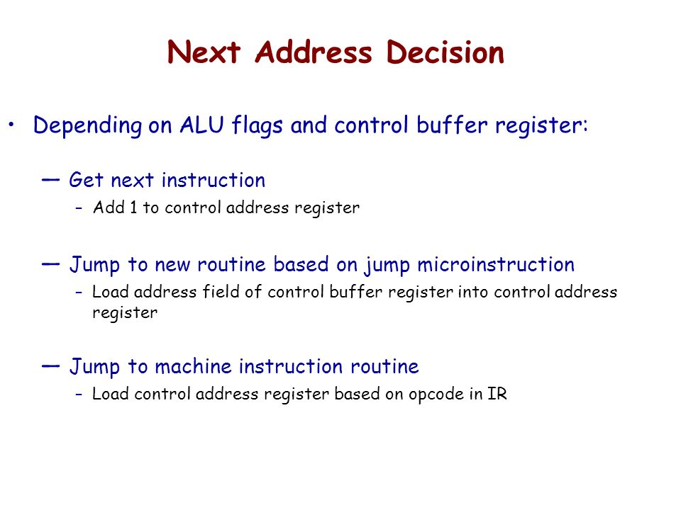 Next Address Decision Depending on ALU flags and control buffer register: Get next instruction. Add 1 to control address register.