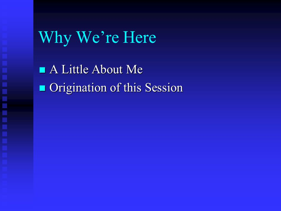 Why We're Here A Little About Me Origination of this Session