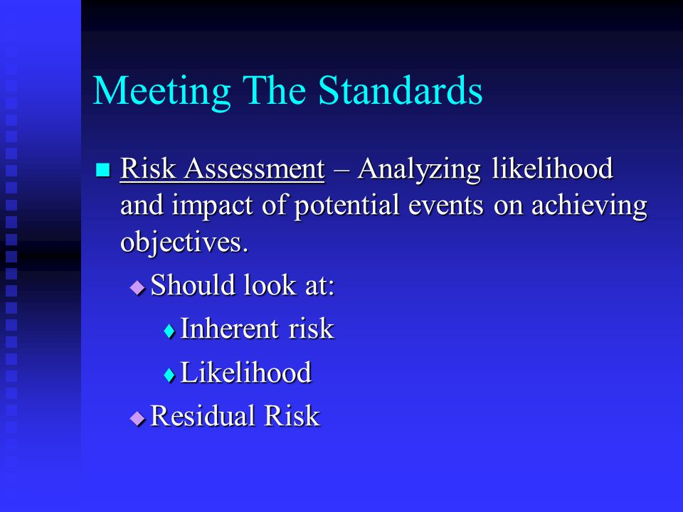 Meeting The Standards Risk Assessment – Analyzing likelihood and impact of potential events on achieving objectives.