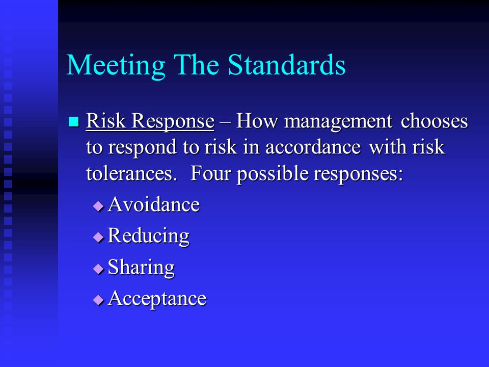 Meeting The Standards Risk Response – How management chooses to respond to risk in accordance with risk tolerances. Four possible responses: