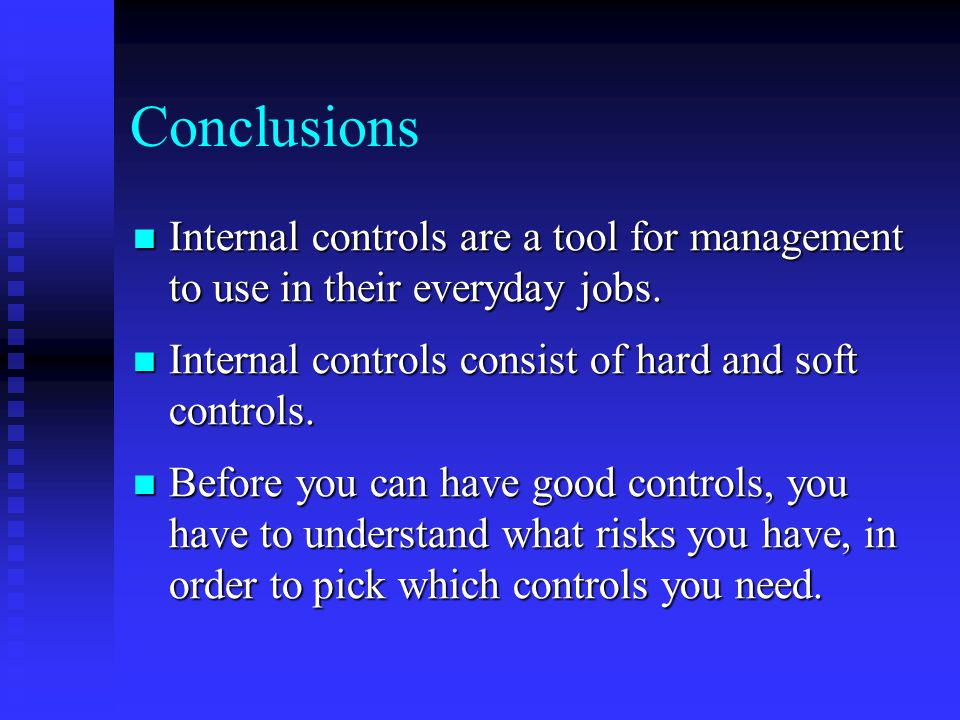 Conclusions Internal controls are a tool for management to use in their everyday jobs. Internal controls consist of hard and soft controls.