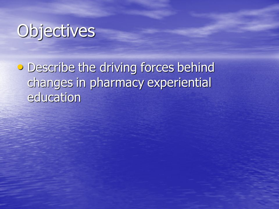 Objectives Describe the driving forces behind changes in pharmacy experiential education