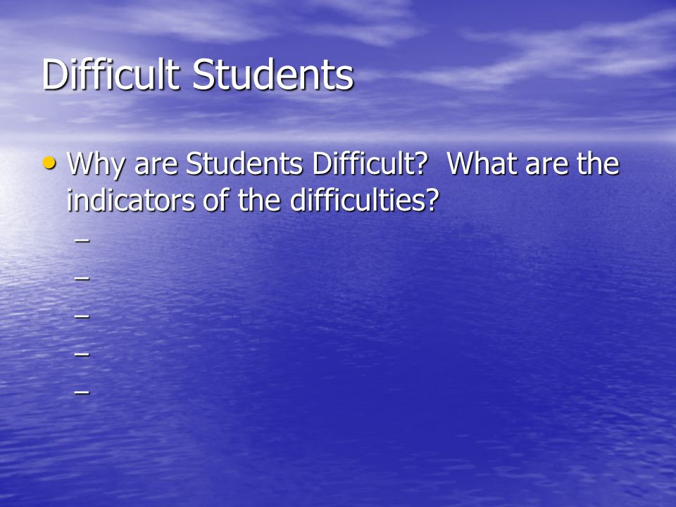 Difficult Students Why are Students Difficult What are the indicators of the difficulties