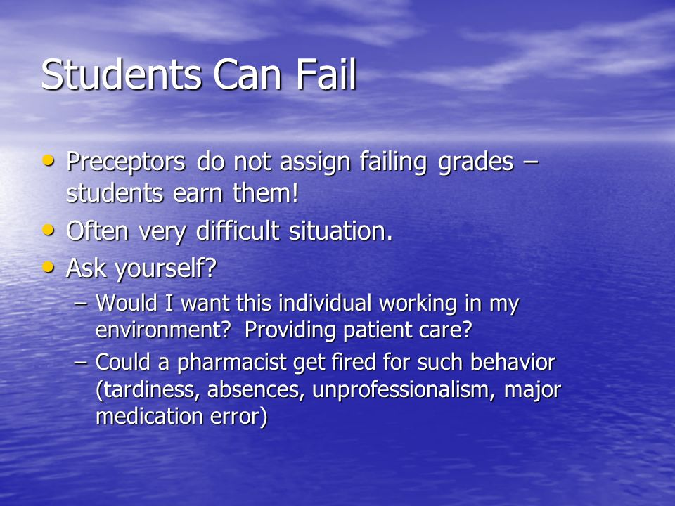 Students Can Fail Preceptors do not assign failing grades – students earn them! Often very difficult situation.