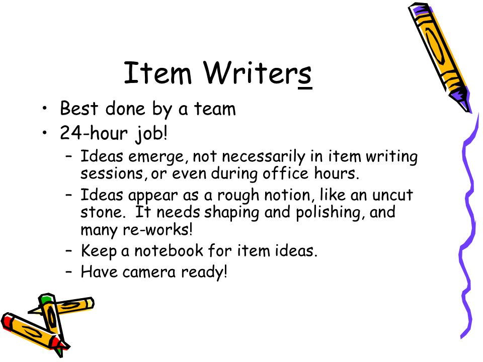 Item Writers Best done by a team 24-hour job!