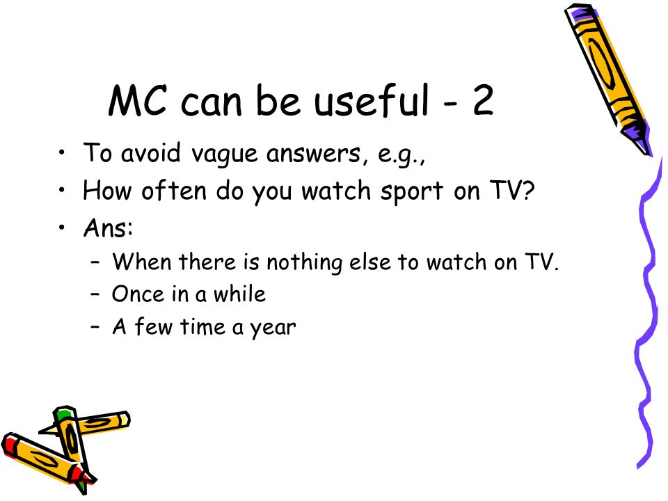 MC can be useful - 2 To avoid vague answers, e.g.,
