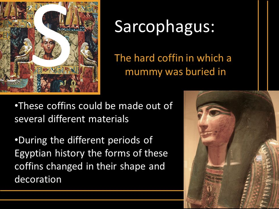S Sarcophagus: The hard coffin in which a mummy was buried in