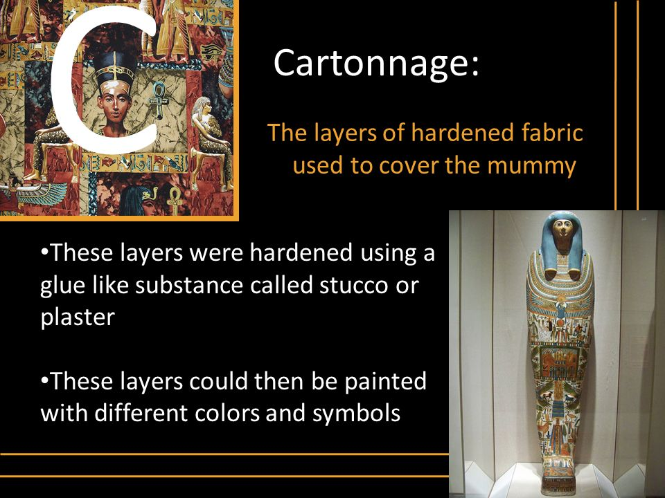 C Cartonnage: The layers of hardened fabric used to cover the mummy
