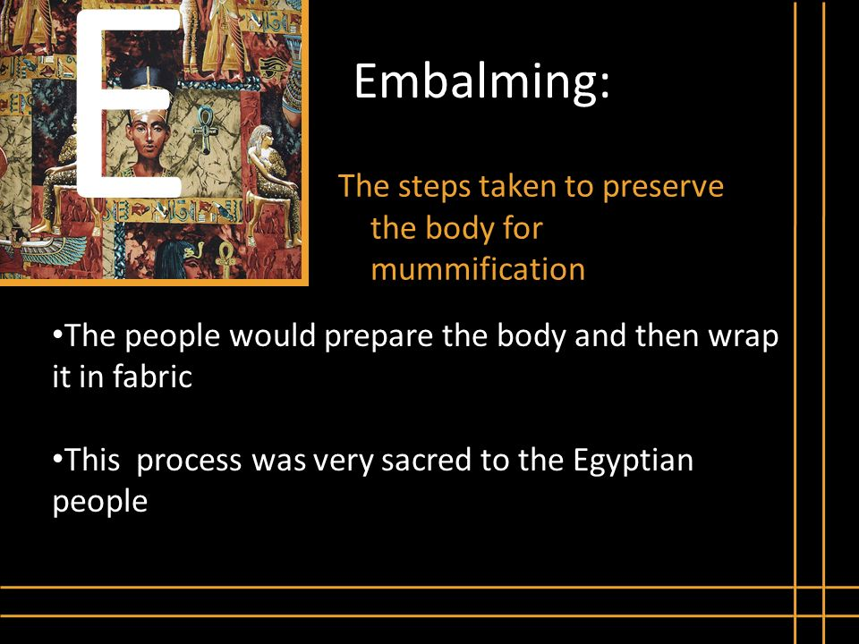 E Embalming: The steps taken to preserve the body for mummification