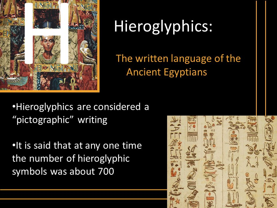 H Hieroglyphics: The written language of the Ancient Egyptians