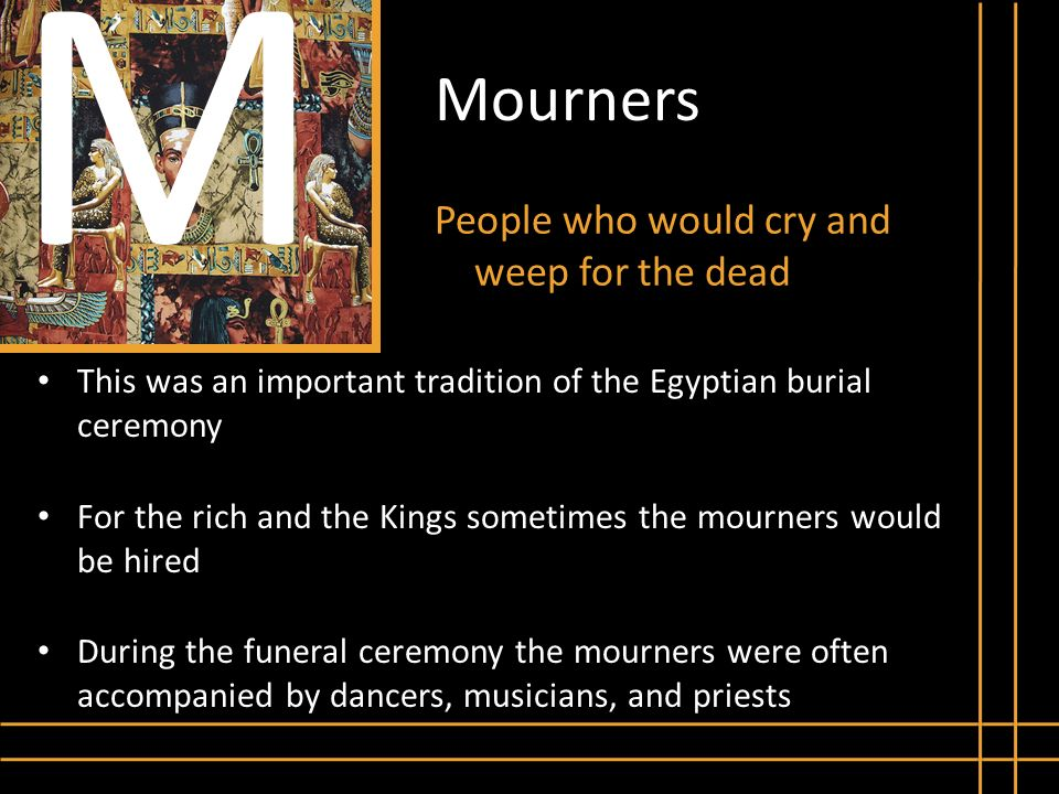M Mourners People who would cry and weep for the dead