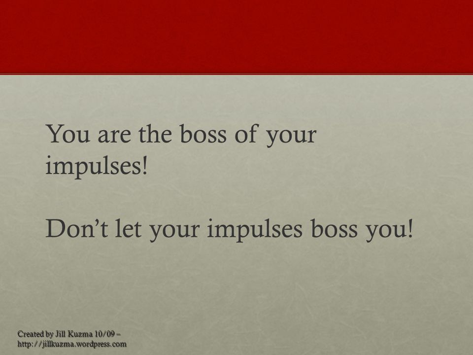 You are the boss of your impulses!