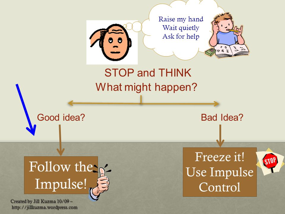 STOP and THINK Follow the Impulse! Freeze it! Use Impulse Control