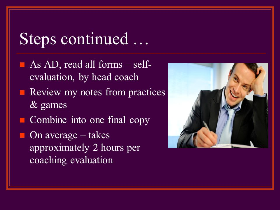 Steps continued … As AD, read all forms – self-evaluation, by head coach. Review my notes from practices & games.