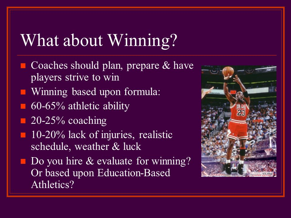 What about Winning Coaches should plan, prepare & have players strive to win. Winning based upon formula: