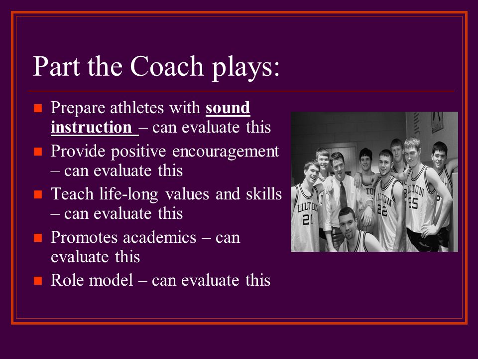 Part the Coach plays: Prepare athletes with sound instruction – can evaluate this. Provide positive encouragement – can evaluate this.