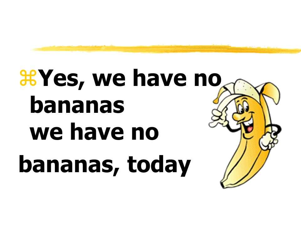 Yes, we have no bananas we have no