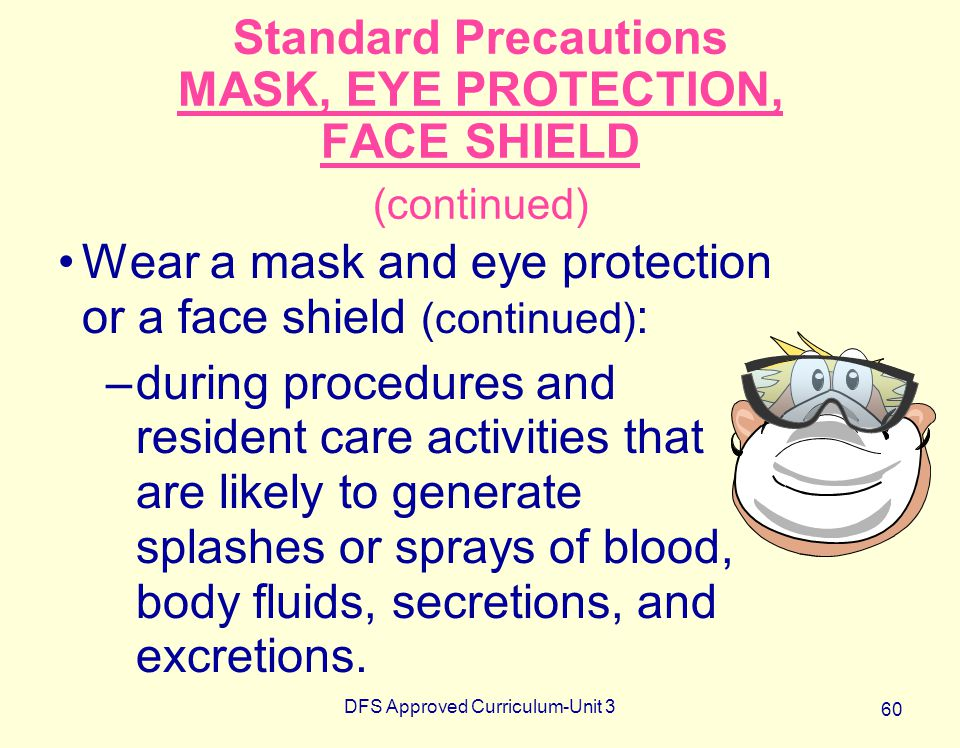 Standard Precautions MASK, EYE PROTECTION, FACE SHIELD (continued)