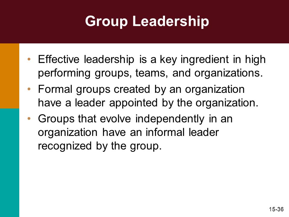 Group Leadership Effective leadership is a key ingredient in high performing groups, teams, and organizations.