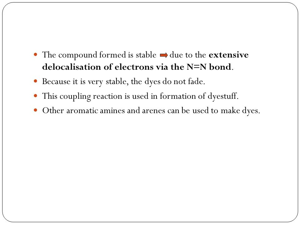 The compound formed is stable due to the extensive delocalisation of electrons via the N=N bond.