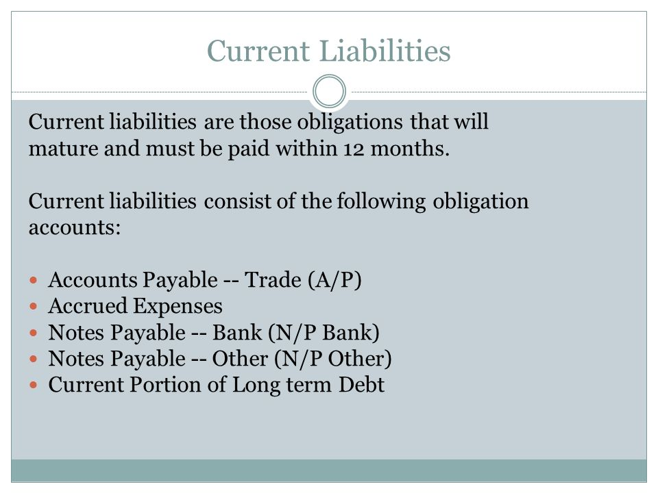 Current Liabilities Current liabilities are those obligations that will. mature and must be paid within 12 months.