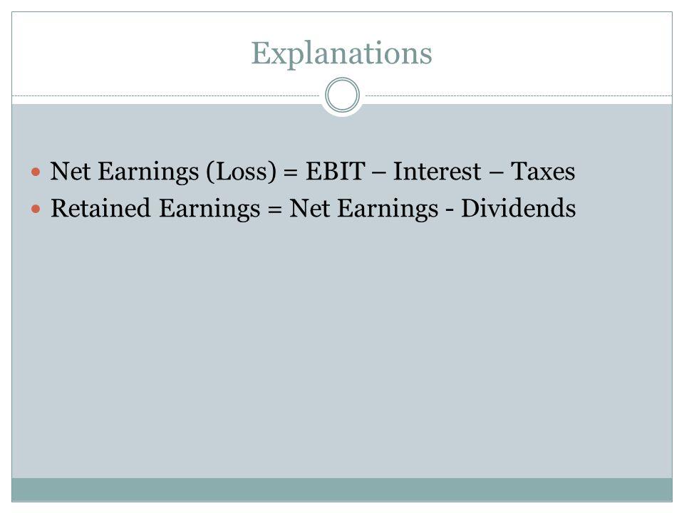 Explanations Net Earnings (Loss) = EBIT – Interest – Taxes
