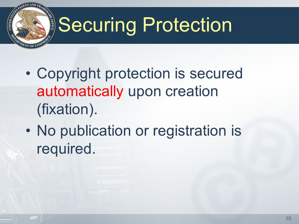Securing Protection Copyright protection is secured automatically upon creation (fixation). No publication or registration is required.