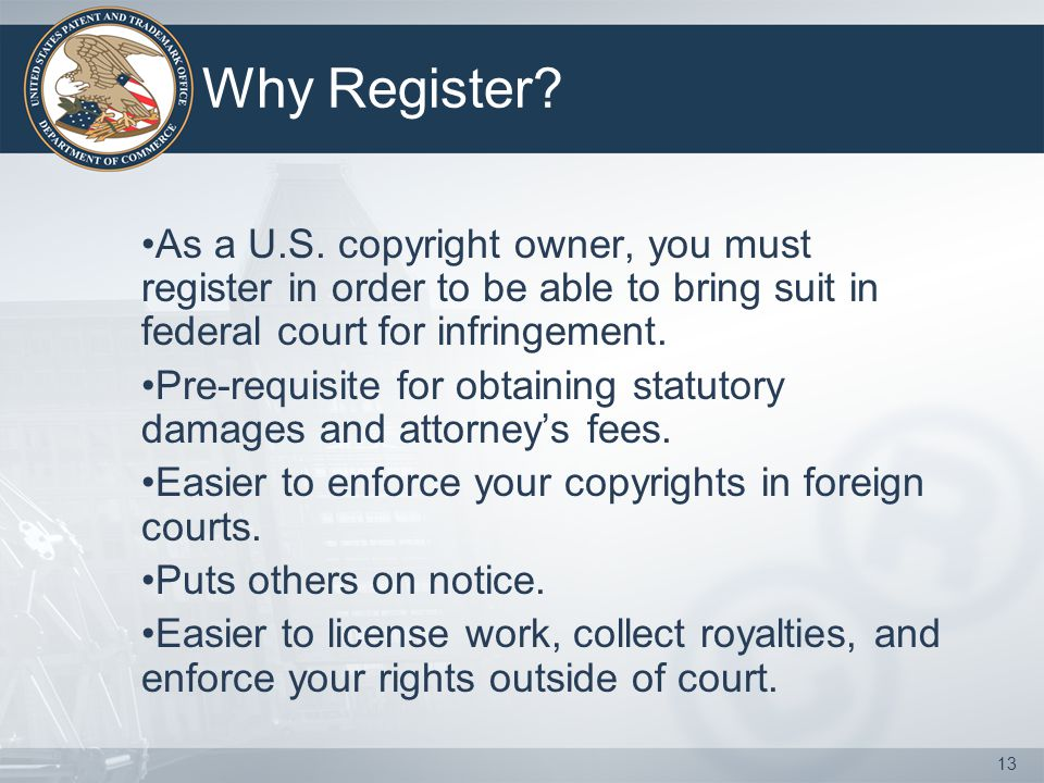 Why Register As a U.S. copyright owner, you must register in order to be able to bring suit in federal court for infringement.