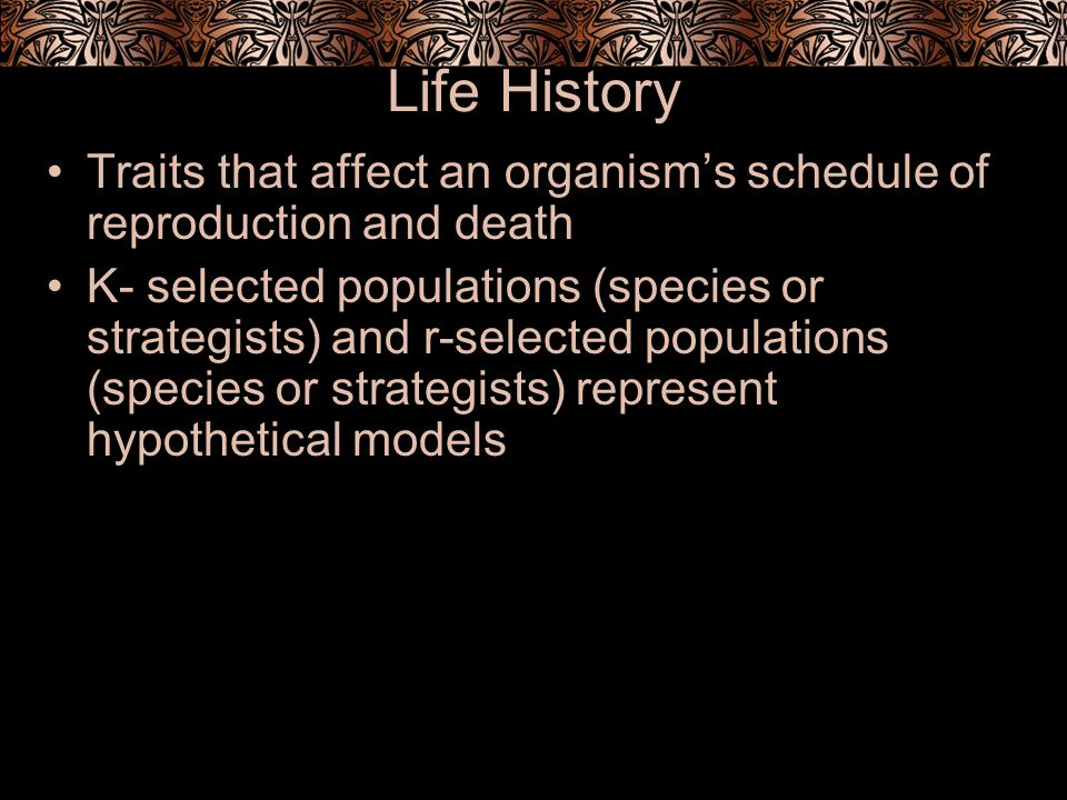 Life History Traits that affect an organism's schedule of reproduction and death.