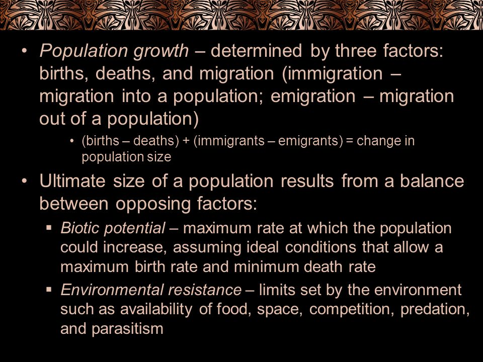 Population growth – determined by three factors: births, deaths, and migration (immigration – migration into a population; emigration – migration out of a population)