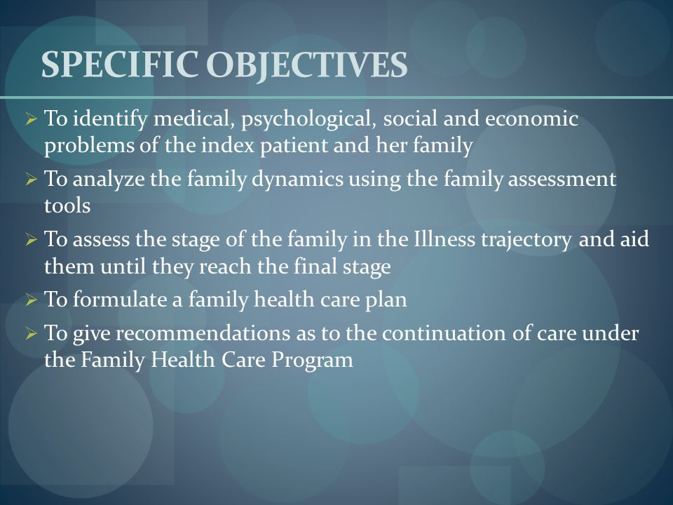 SPECIFIC OBJECTIVES To identify medical, psychological, social and economic problems of the index patient and her family.