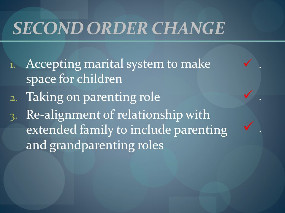 SECOND ORDER CHANGE . Accepting marital system to make space for children. Taking on parenting role.