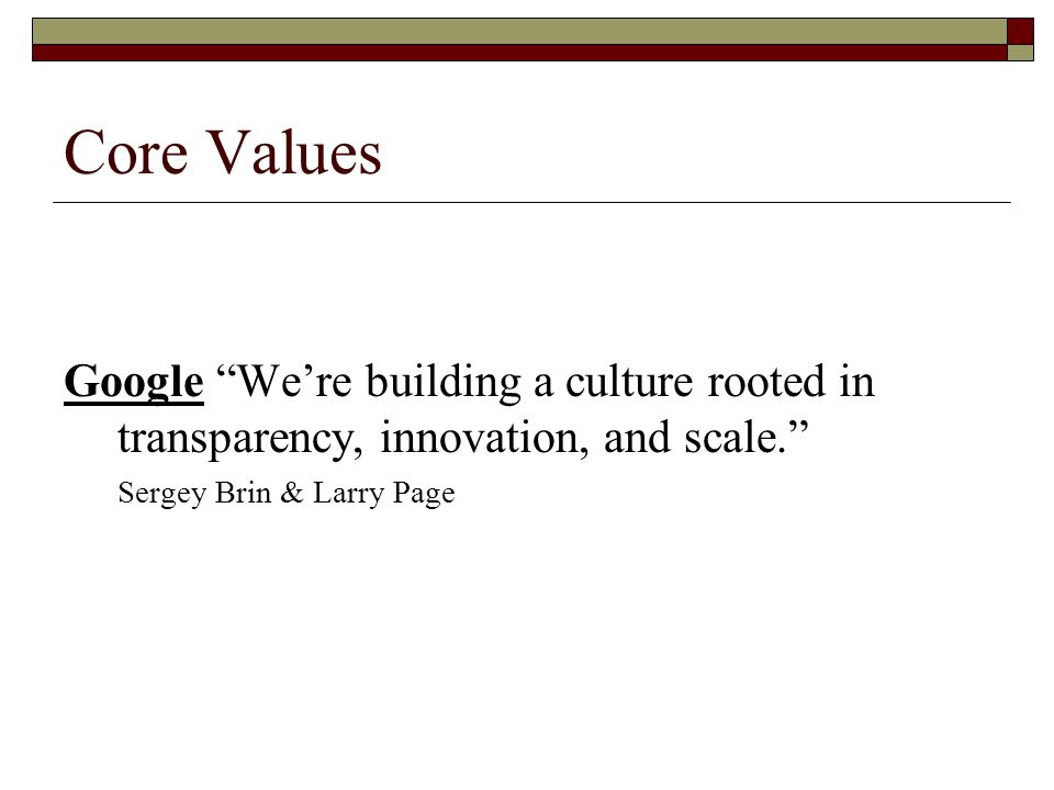 Core Values Google We're building a culture rooted in transparency, innovation, and scale. Sergey Brin & Larry Page.