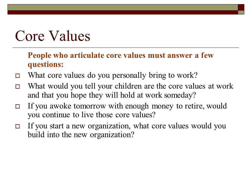 Core Values People who articulate core values must answer a few questions: What core values do you personally bring to work