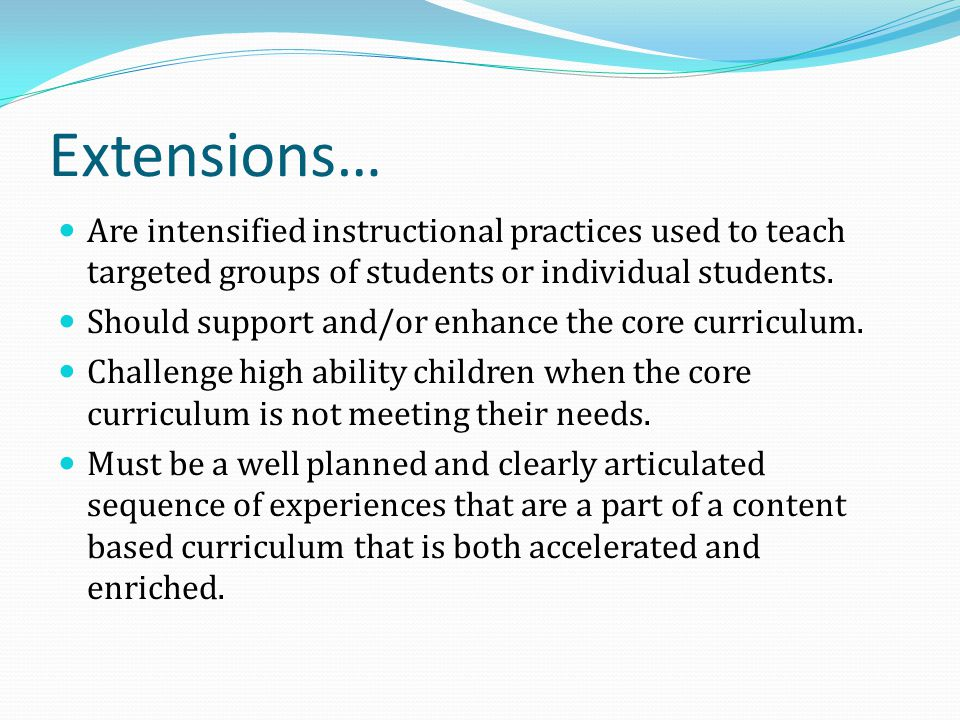 Extensions… Are intensified instructional practices used to teach targeted groups of students or individual students.