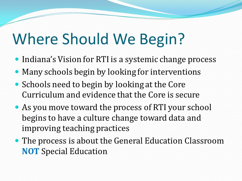 Where Should We Begin Indiana's Vision for RTI is a systemic change process. Many schools begin by looking for interventions.