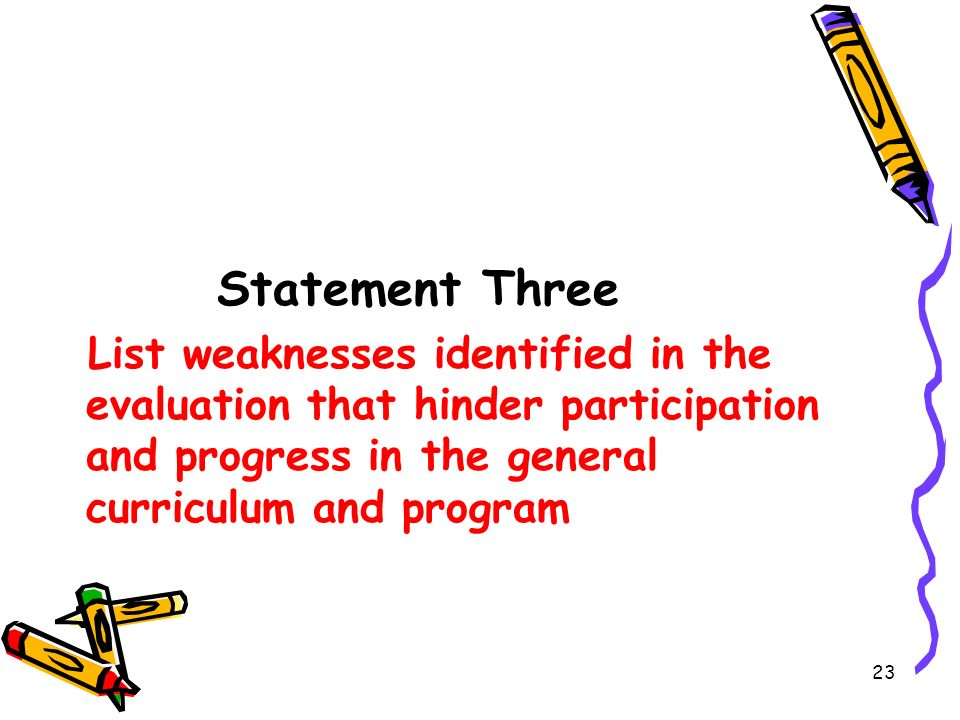 Statement Three List weaknesses identified in the evaluation that hinder participation and progress in the general curriculum and program.